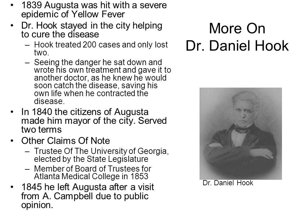 More On Dr. Daniel Hook 1839 Augusta was hit with a severe epidemic of Yellow Fever Dr. Hook stayed in the city helping to cure the disease –Hook trea