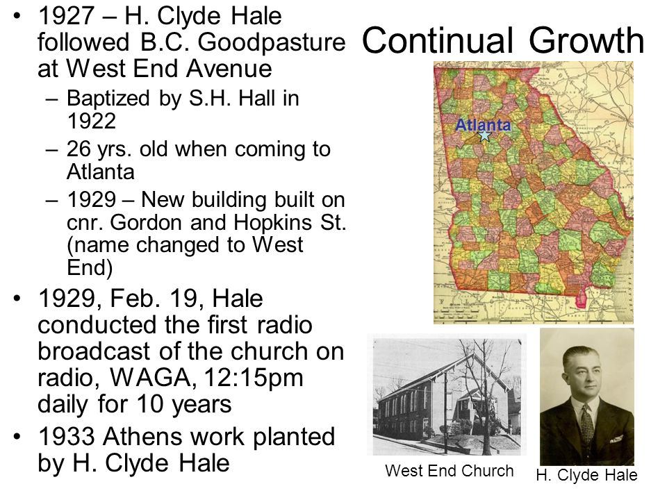 Continual Growth 1927 – H. Clyde Hale followed B.C. Goodpasture at West End Avenue –Baptized by S.H. Hall in 1922 –26 yrs. old when coming to Atlanta