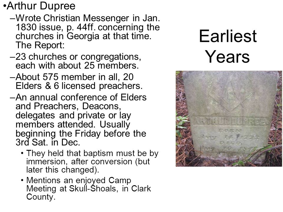 Earliest Years Arthur Dupree –Wrote Christian Messenger in Jan. 1830 issue, p. 44ff. concerning the churches in Georgia at that time. The Report: –23