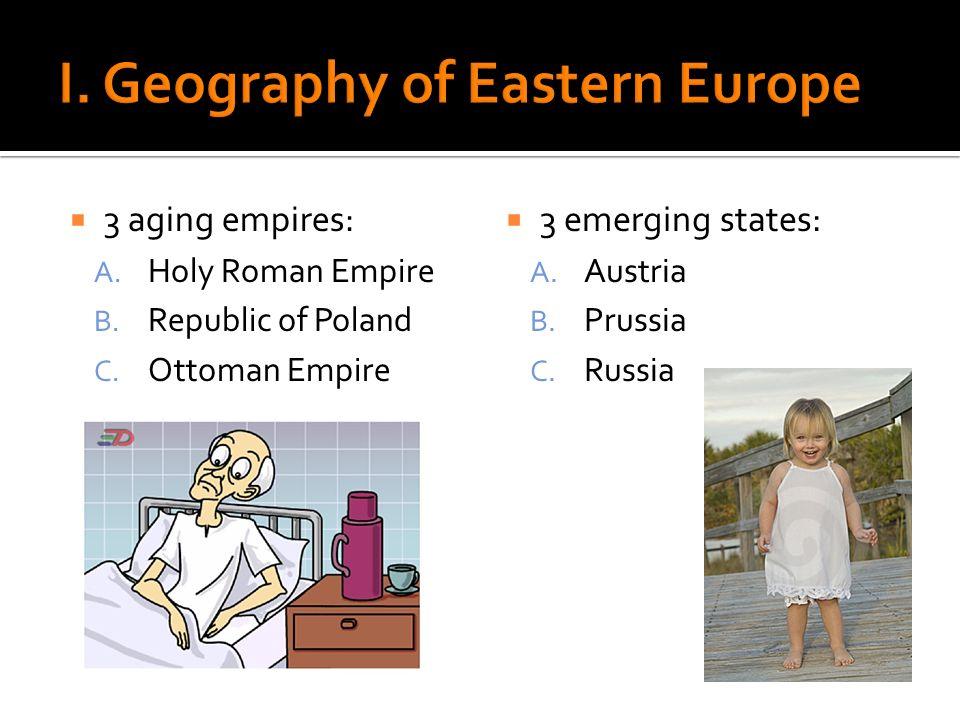 3 aging empires: A. Holy Roman Empire B. Republic of Poland C. Ottoman Empire 3 emerging states: A. Austria B. Prussia C. Russia