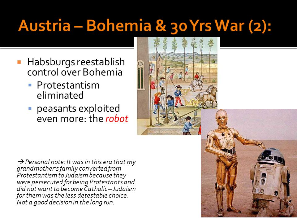 Habsburgs reestablish control over Bohemia Protestantism eliminated peasants exploited even more: the robot Personal note: It was in this era that my