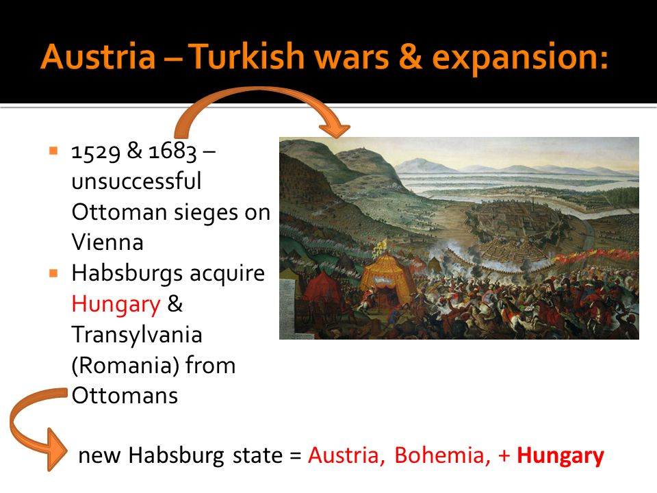 1529 & 1683 – unsuccessful Ottoman sieges on Vienna Habsburgs acquire Hungary & Transylvania (Romania) from Ottomans new Habsburg state = Austria, Boh