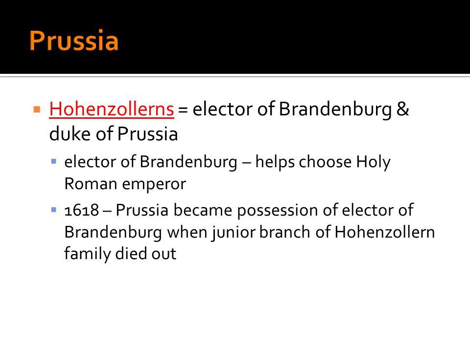 Hohenzollerns = elector of Brandenburg & duke of Prussia elector of Brandenburg – helps choose Holy Roman emperor 1618 – Prussia became possession of