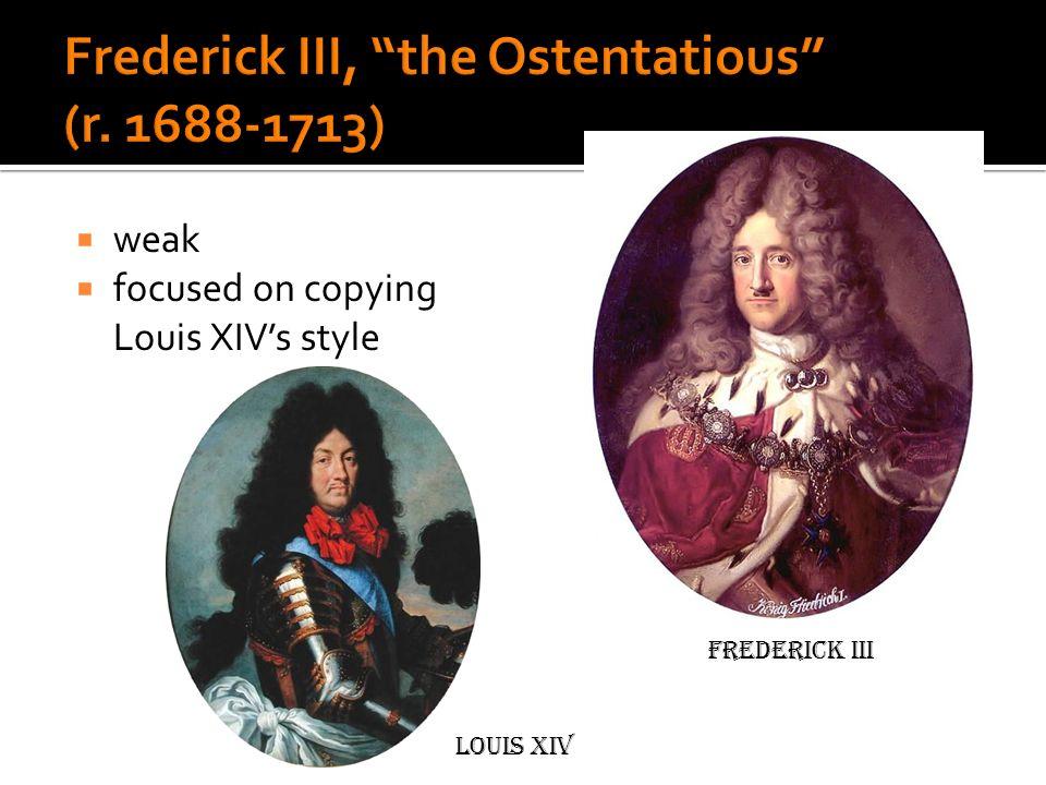 weak focused on copying Louis XIVs style Frederick III Louis XIV