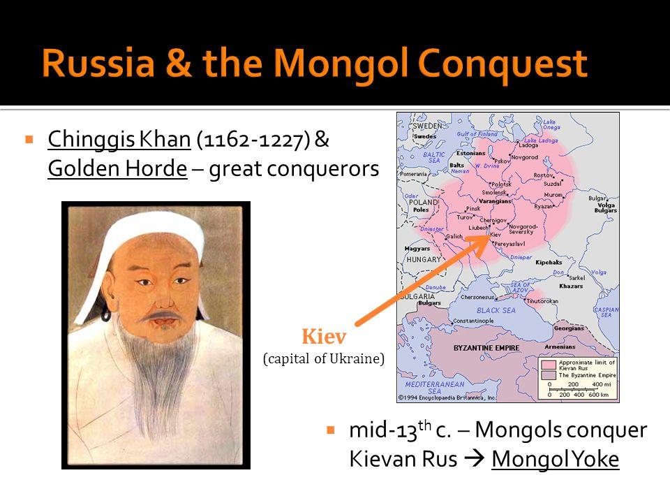 Chinggis Khan (1162-1227) & Golden Horde – great conquerors mid-13 th c. – Mongols conquer Kievan Rus Mongol Yoke Kiev (capital of Ukraine)