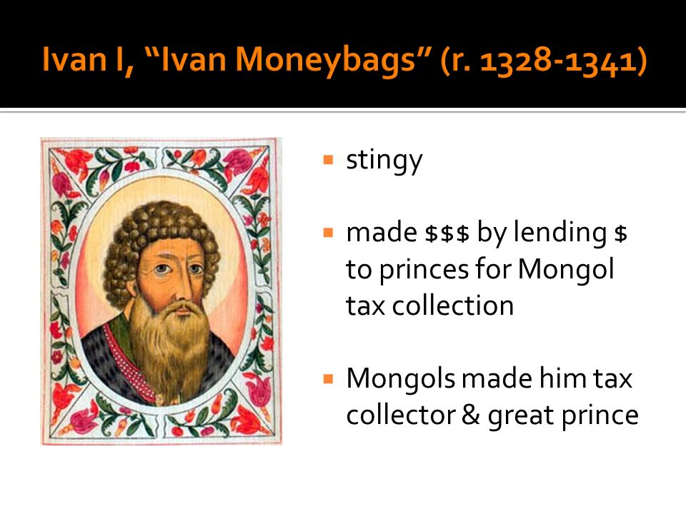stingy made $$$ by lending $ to princes for Mongol tax collection Mongols made him tax collector & great prince