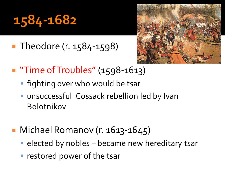 Theodore (r. 1584-1598) Time of Troubles (1598-1613) fighting over who would be tsar unsuccessful Cossack rebellion led by Ivan Bolotnikov Michael Rom