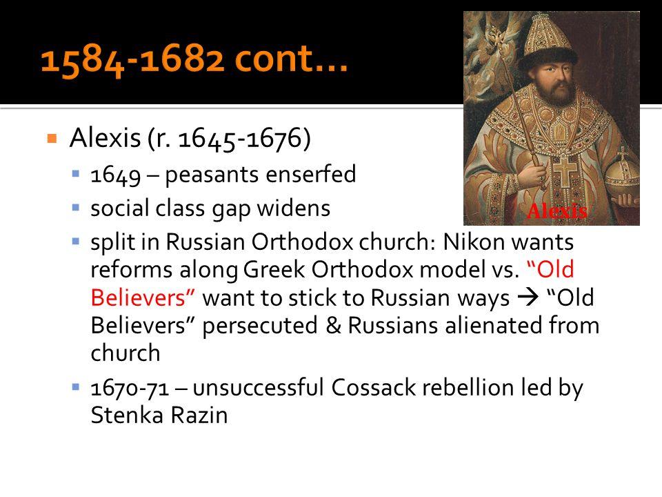 Alexis (r. 1645-1676) 1649 – peasants enserfed social class gap widens split in Russian Orthodox church: Nikon wants reforms along Greek Orthodox mode