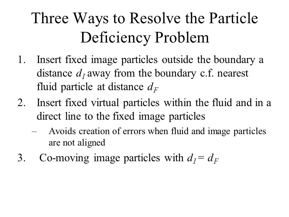 Three Ways to Resolve the Particle Deficiency Problem 1.Insert fixed image particles outside the boundary a distance d I away from the boundary c.f.