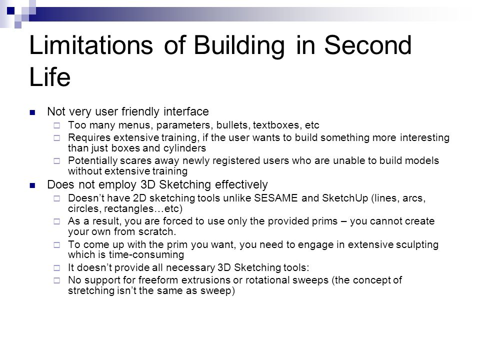 Limitations of Building in Second Life Not very user friendly interface Too many menus, parameters, bullets, textboxes, etc Requires extensive training, if the user wants to build something more interesting than just boxes and cylinders Potentially scares away newly registered users who are unable to build models without extensive training Does not employ 3D Sketching effectively Doesnt have 2D sketching tools unlike SESAME and SketchUp (lines, arcs, circles, rectangles…etc) As a result, you are forced to use only the provided prims – you cannot create your own from scratch.