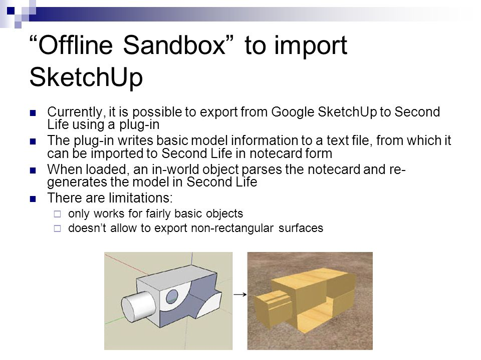 Offline Sandbox to import SketchUp Currently, it is possible to export from Google SketchUp to Second Life using a plug-in The plug-in writes basic model information to a text file, from which it can be imported to Second Life in notecard form When loaded, an in-world object parses the notecard and re- generates the model in Second Life There are limitations: only works for fairly basic objects doesnt allow to export non-rectangular surfaces
