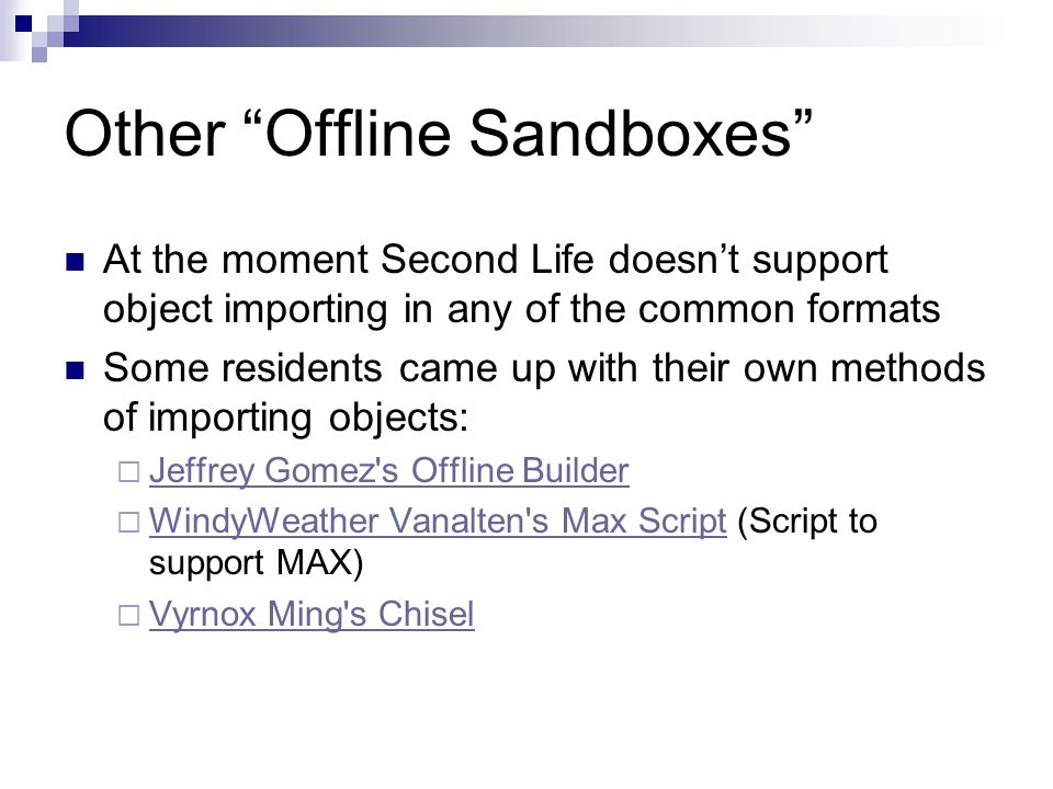 Other Offline Sandboxes At the moment Second Life doesnt support object importing in any of the common formats Some residents came up with their own methods of importing objects: Jeffrey Gomez s Offline Builder WindyWeather Vanalten s Max Script (Script to support MAX) WindyWeather Vanalten s Max Script Vyrnox Ming s Chisel