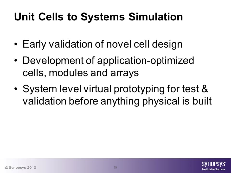 19 Unit Cells to Systems Simulation Early validation of novel cell design Development of application-optimized cells, modules and arrays System level virtual prototyping for test & validation before anything physical is built