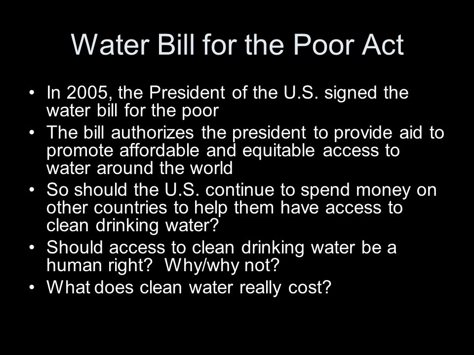 Water Bill for the Poor Act In 2005, the President of the U.S. signed the water bill for the poor The bill authorizes the president to provide aid to