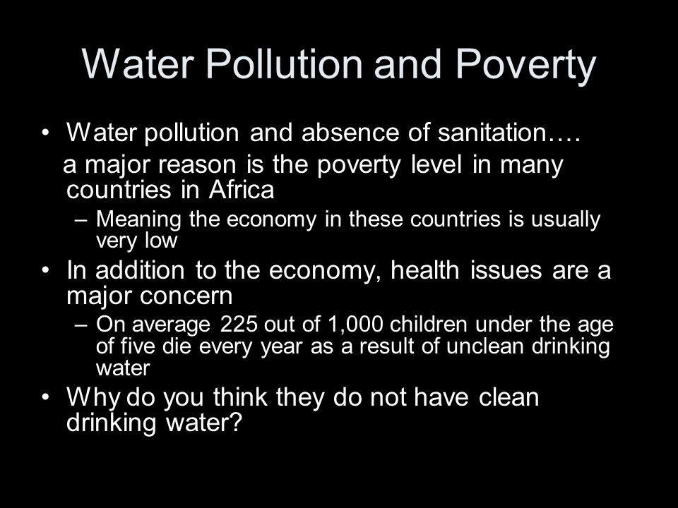 Water Pollution and Poverty Water pollution and absence of sanitation…. a major reason is the poverty level in many countries in Africa –Meaning the e