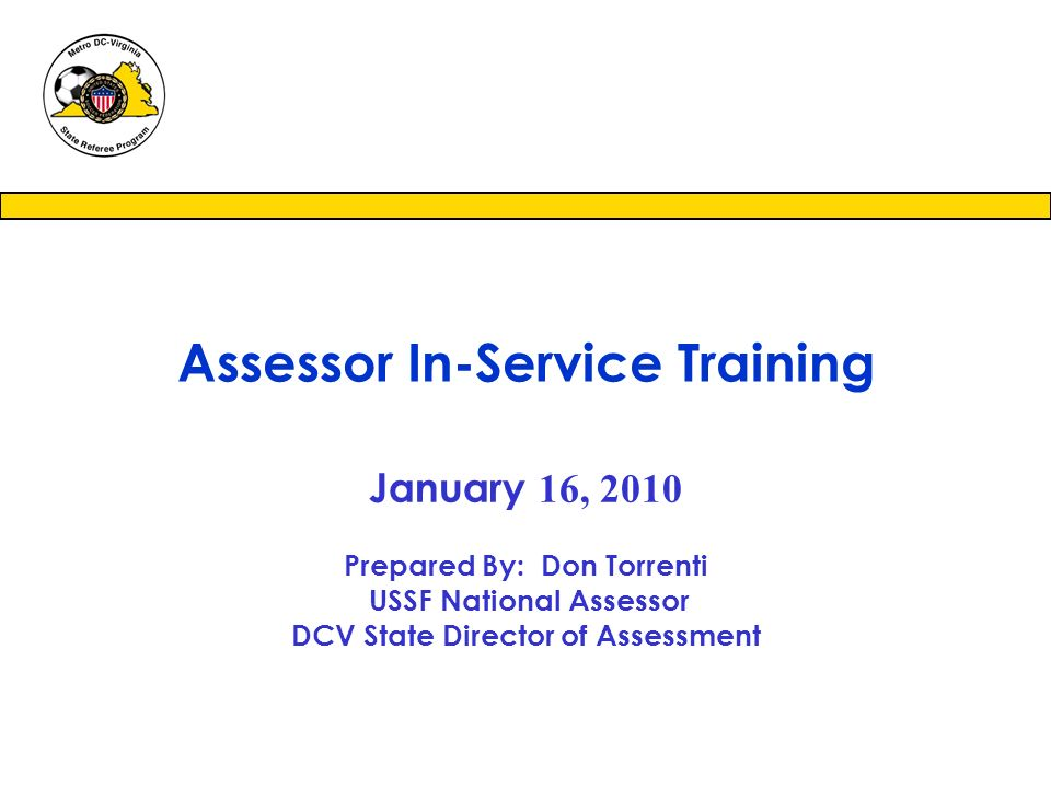 January 16, 2010 Prepared By: Don Torrenti USSF National Assessor DCV State Director of Assessment Assessor In-Service Training