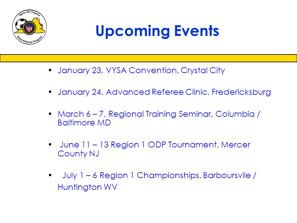 January 23, VYSA Convention, Crystal City January 24, Advanced Referee Clinic, Fredericksburg March 6 – 7, Regional Training Seminar, Columbia / Baltimore MD June 11 – 13 Region 1 ODP Tournament, Mercer County NJ July 1 – 6 Region 1 Championships, Barboursvile / Huntington WV Upcoming Events