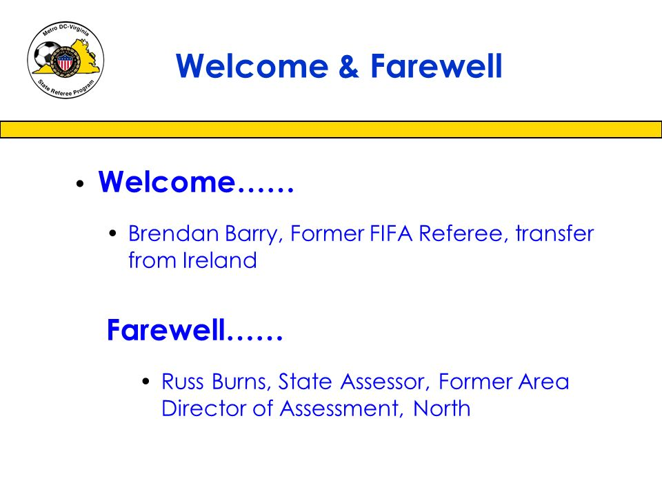 Welcome…… Brendan Barry, Former FIFA Referee, transfer from Ireland Farewell…… Russ Burns, State Assessor, Former Area Director of Assessment, North Welcome & Farewell