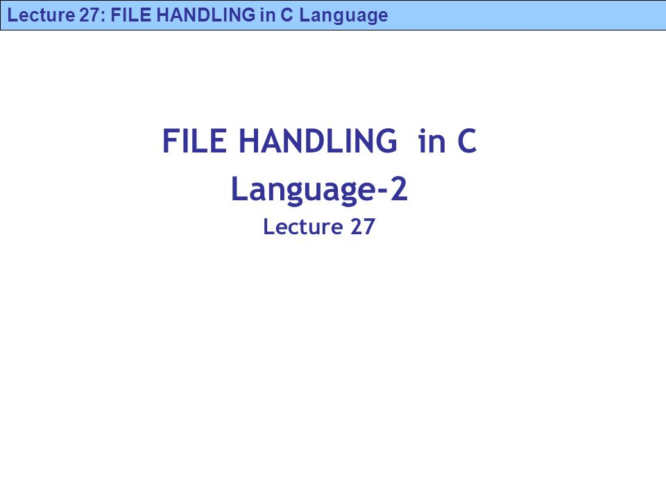 Lecture 27: FILE HANDLING in C Language FILE HANDLING in C Language-2 Lecture 27