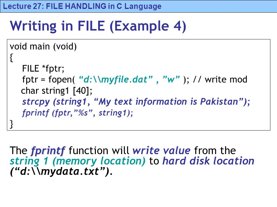 Lecture 27: FILE HANDLING in C Language Writing in FILE (Example 4) fprintf The fprintf function will write value from the string 1 (memory location)
