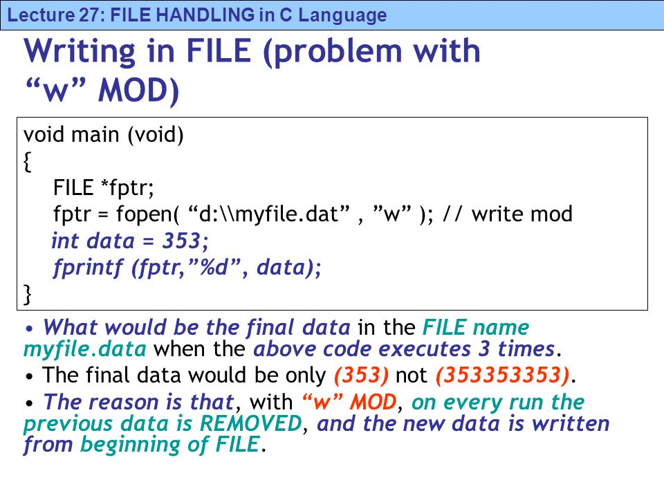 Lecture 27: FILE HANDLING in C Language Writing in FILE (problem with w MOD) What would be the final data in the FILE name myfile.data when the above code executes 3 times.