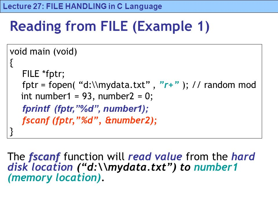 Lecture 27: FILE HANDLING in C Language Reading from FILE (Example 1) fscanf The fscanf function will read value from the hard disk location (d:\\mydata.txt) to number1 (memory location).