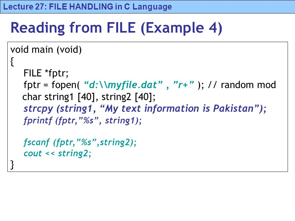 Lecture 27: FILE HANDLING in C Language Reading from FILE (Example 4) void main (void) { FILE *fptr; fptr = fopen( d:\\myfile.dat, r+ ); // random mod