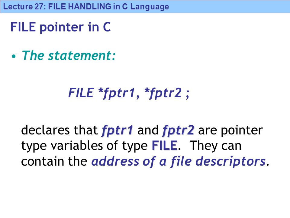 Lecture 27: FILE HANDLING in C Language FILE pointer in C The statement: FILE *fptr1, *fptr2 ; fptr1fptr2 FILE declares that fptr1 and fptr2 are point