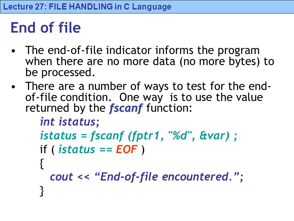 Lecture 27: FILE HANDLING in C Language End of file The end-of-file indicator informs the program when there are no more data (no more bytes) to be pr