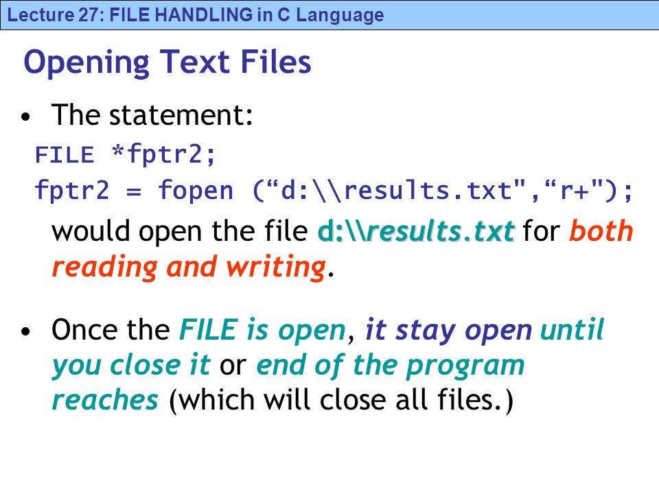 Lecture 27: FILE HANDLING in C Language Opening Text Files The statement: FILE *fptr2; fptr2 = fopen (d:\\results.txt ,r+ ); d:\\results.txt would open the file d:\\results.txt for both reading and writing.