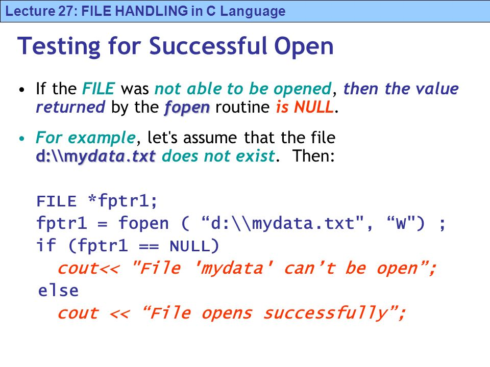 Lecture 27: FILE HANDLING in C Language Testing for Successful Open fopenIf the FILE was not able to be opened, then the value returned by the fopen routine is NULL.