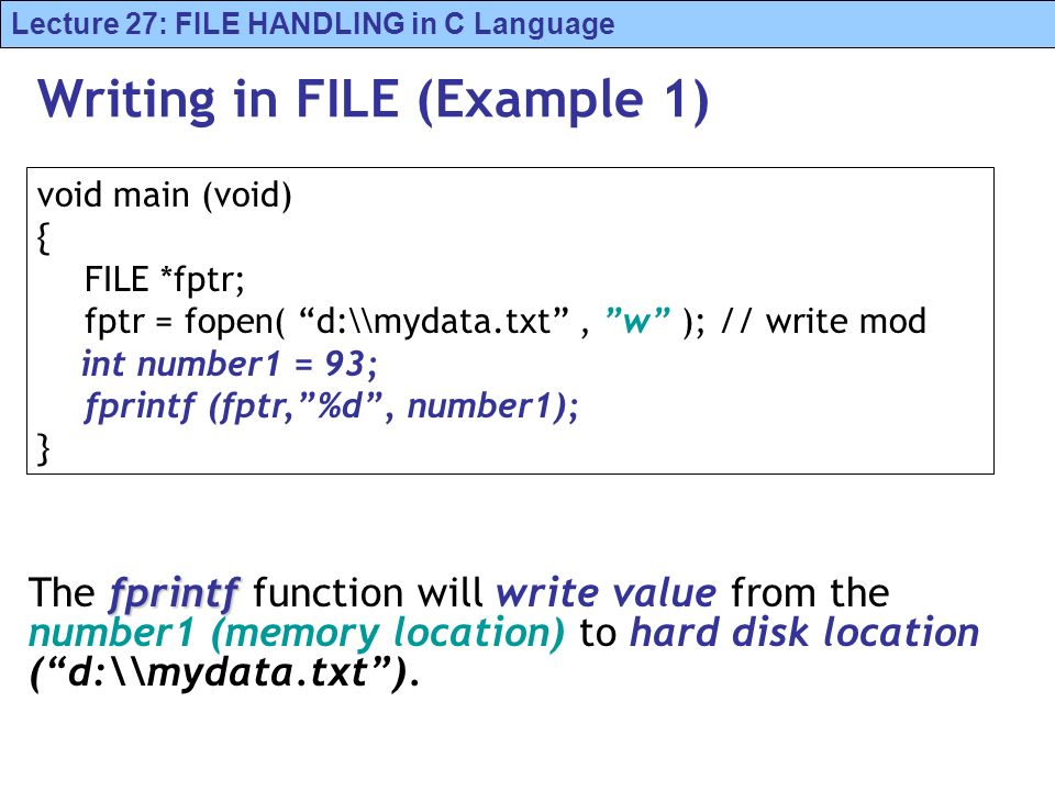 Lecture 27: FILE HANDLING in C Language Writing in FILE (Example 1) fprintf The fprintf function will write value from the number1 (memory location) to hard disk location (d:\\mydata.txt).