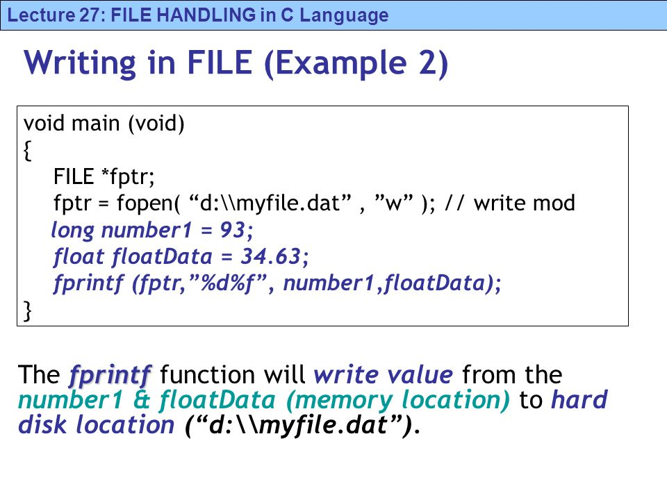 Lecture 27: FILE HANDLING in C Language Writing in FILE (Example 2) fprintf The fprintf function will write value from the number1 & floatData (memory