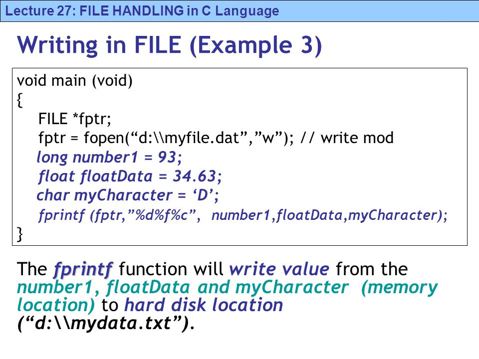 Lecture 27: FILE HANDLING in C Language Writing in FILE (Example 3) fprintf The fprintf function will write value from the number1, floatData and myCharacter (memory location) to hard disk location (d:\\mydata.txt).