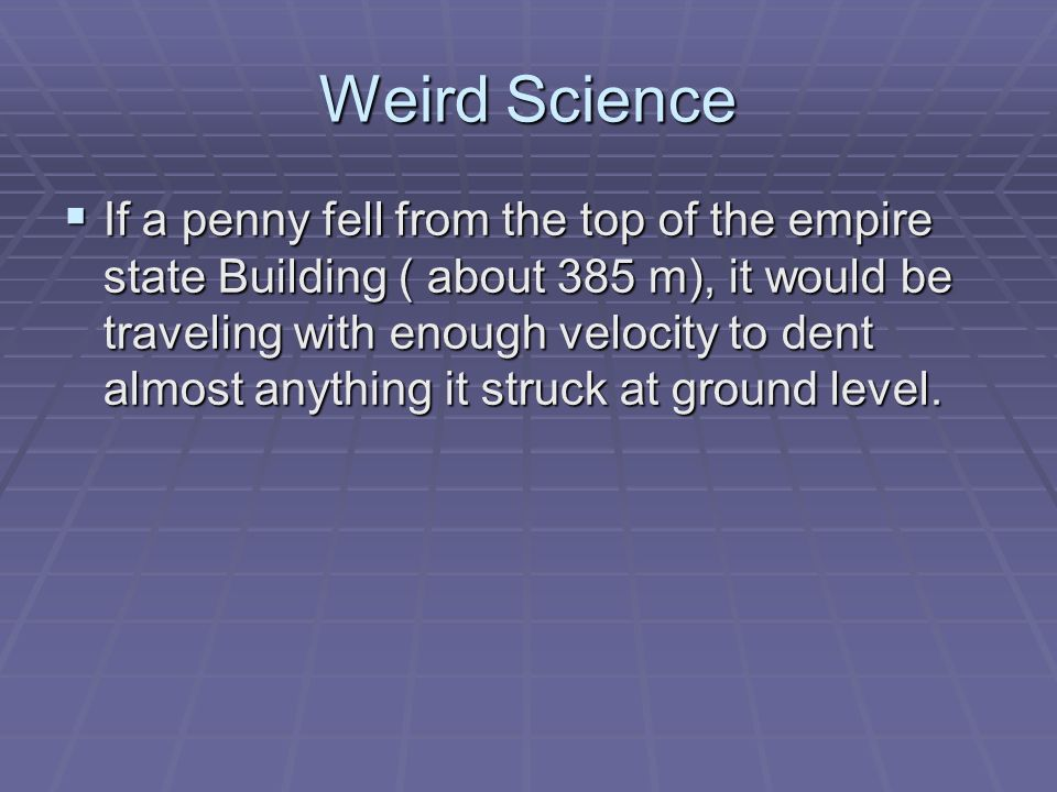 Weird Science If a penny fell from the top of the empire state Building ( about 385 m), it would be traveling with enough velocity to dent almost anything it struck at ground level.