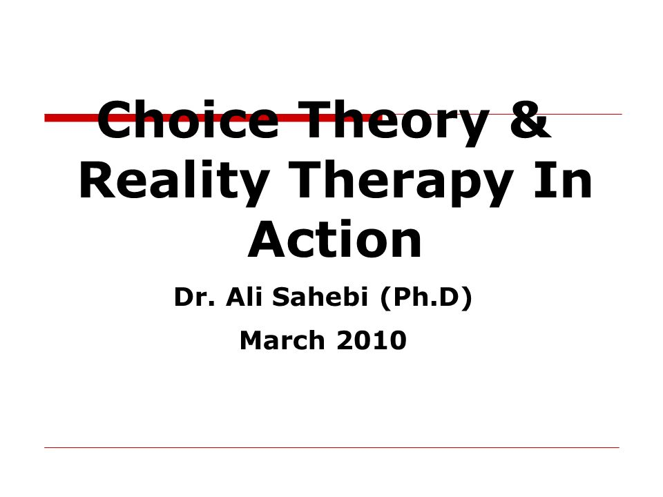 Choice Theory & Reality Therapy In Action Dr. Ali Sahebi (Ph.D) March 2010