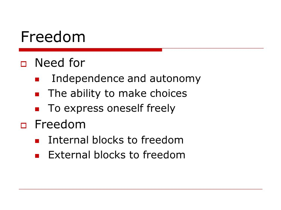 Freedom Need for Independence and autonomy The ability to make choices To express oneself freely Freedom Internal blocks to freedom External blocks to