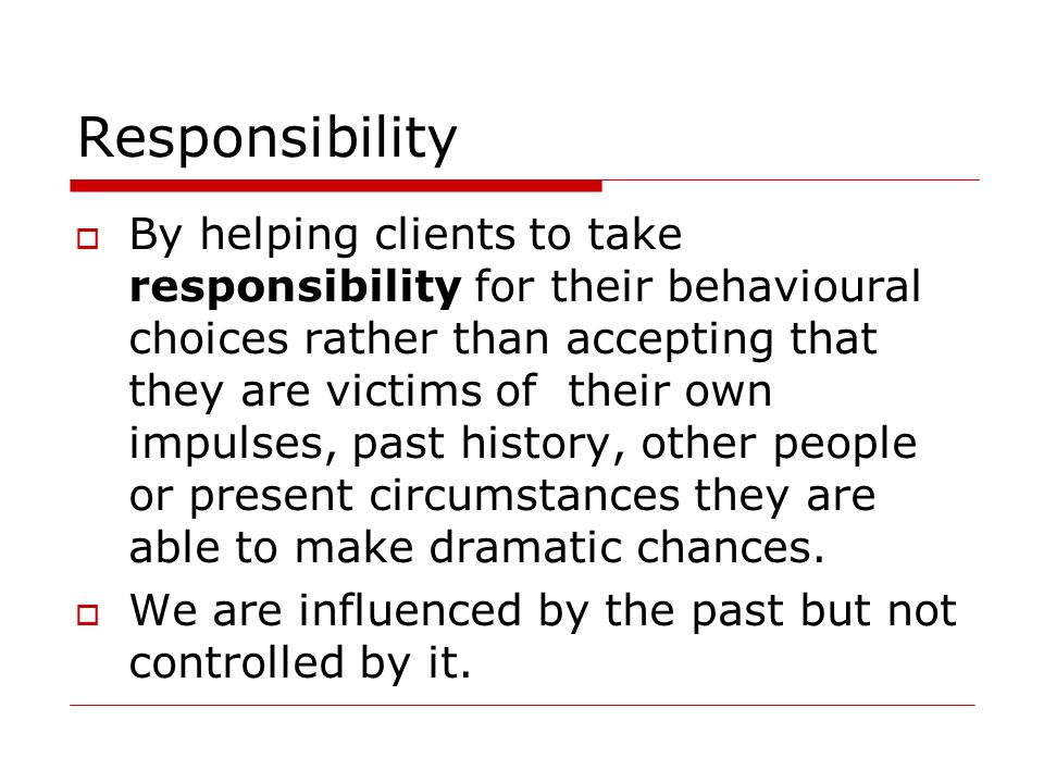 Responsibility By helping clients to take responsibility for their behavioural choices rather than accepting that they are victims of their own impuls