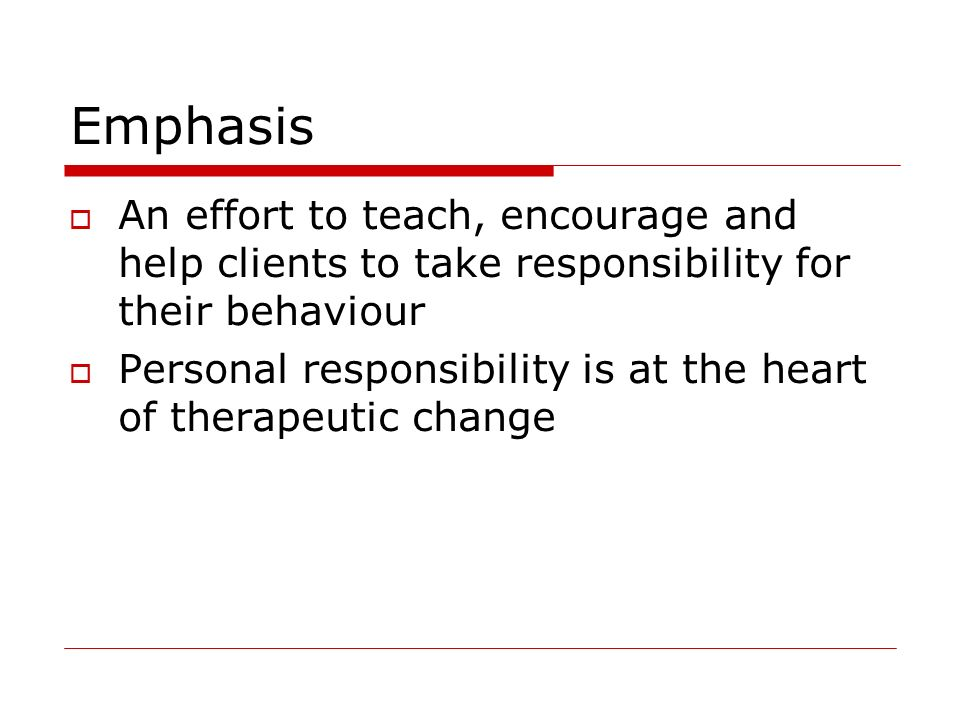 Emphasis An effort to teach, encourage and help clients to take responsibility for their behaviour Personal responsibility is at the heart of therapeu