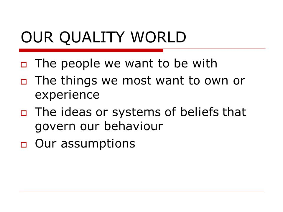 OUR QUALITY WORLD The people we want to be with The things we most want to own or experience The ideas or systems of beliefs that govern our behaviour