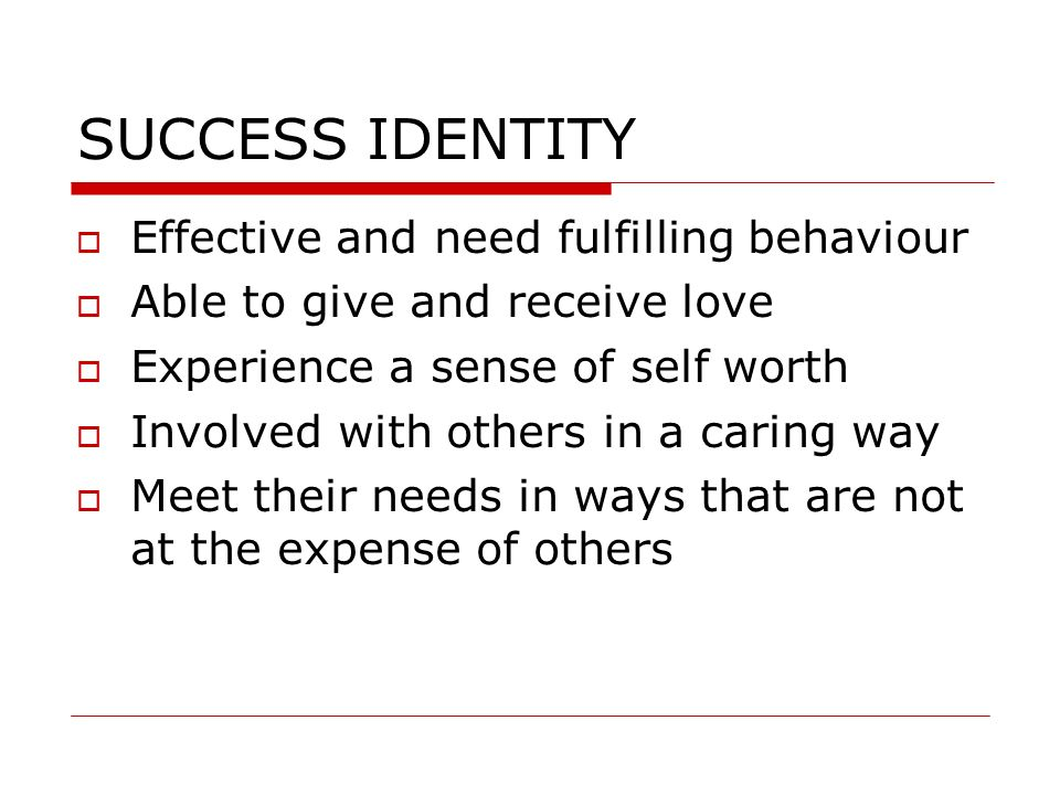SUCCESS IDENTITY Effective and need fulfilling behaviour Able to give and receive love Experience a sense of self worth Involved with others in a cari