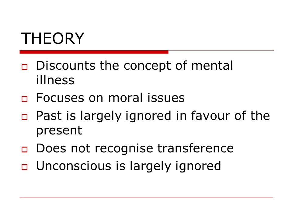 THEORY Discounts the concept of mental illness Focuses on moral issues Past is largely ignored in favour of the present Does not recognise transferenc