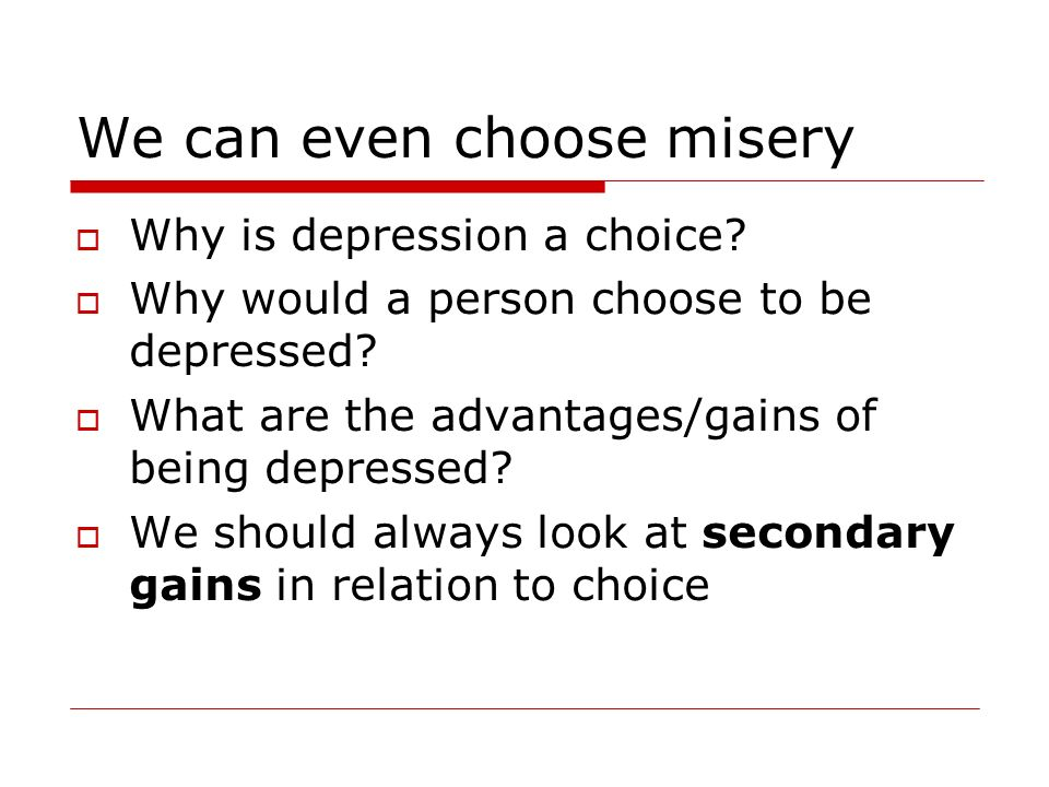 We can even choose misery Why is depression a choice? Why would a person choose to be depressed? What are the advantages/gains of being depressed? We