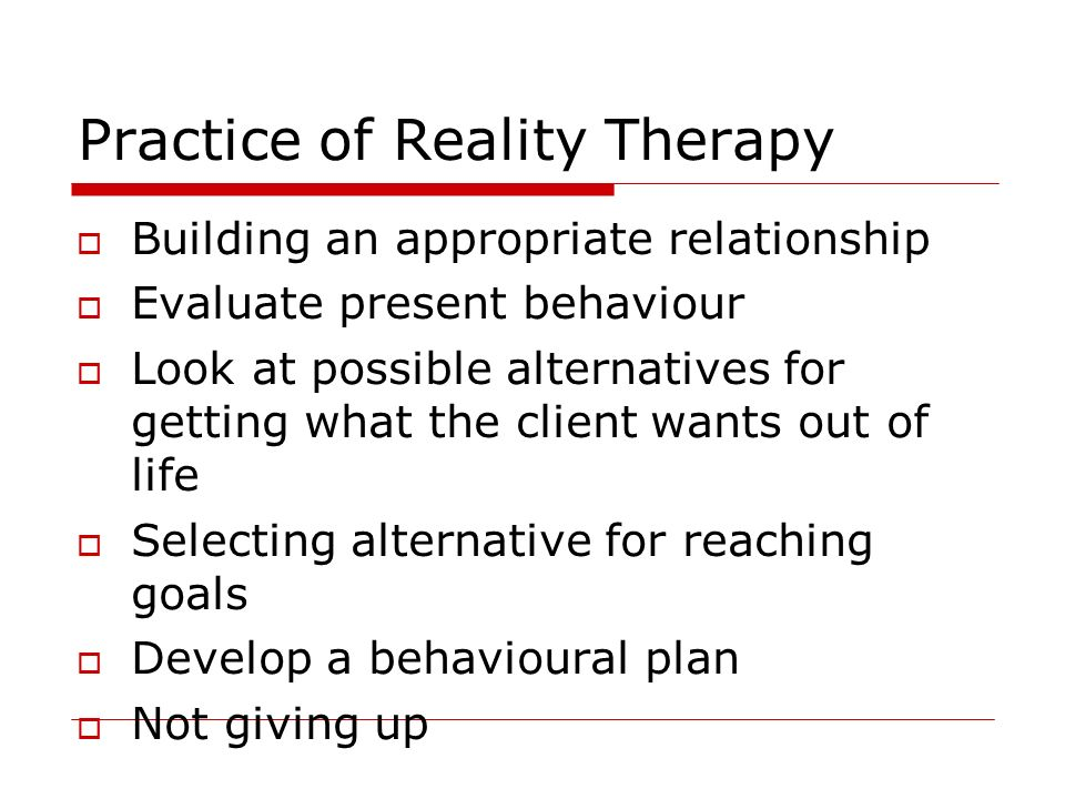 Practice of Reality Therapy Building an appropriate relationship Evaluate present behaviour Look at possible alternatives for getting what the client