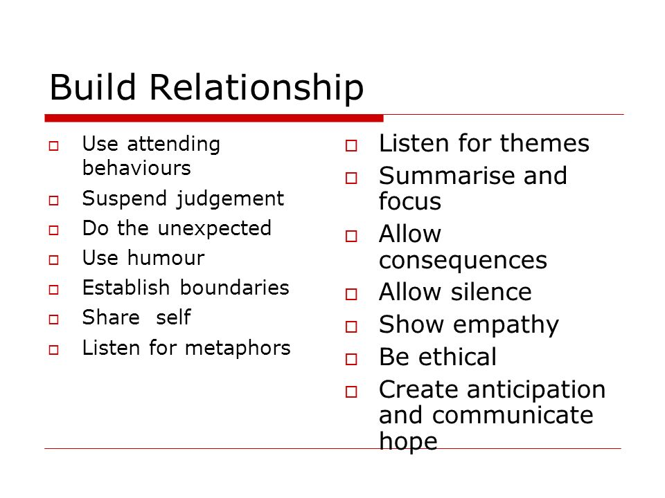 Build Relationship Use attending behaviours Suspend judgement Do the unexpected Use humour Establish boundaries Share self Listen for metaphors Listen