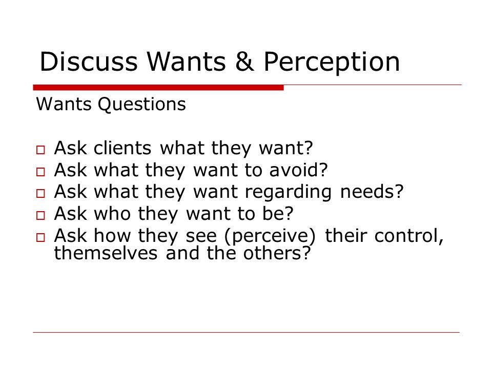 Discuss Wants & Perception Wants Questions Ask clients what they want? Ask what they want to avoid? Ask what they want regarding needs? Ask who they w