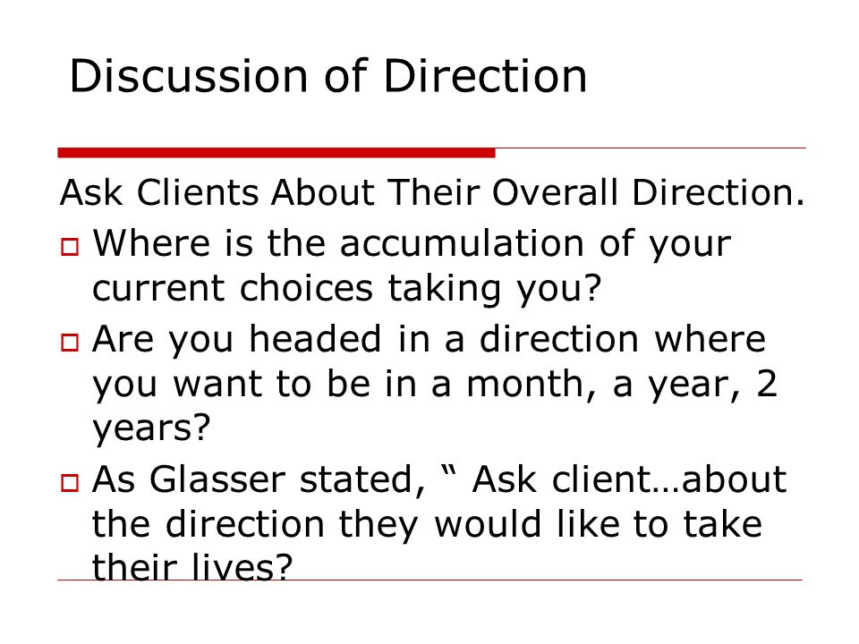 Discussion of Direction Ask Clients About Their Overall Direction. Where is the accumulation of your current choices taking you? Are you headed in a d