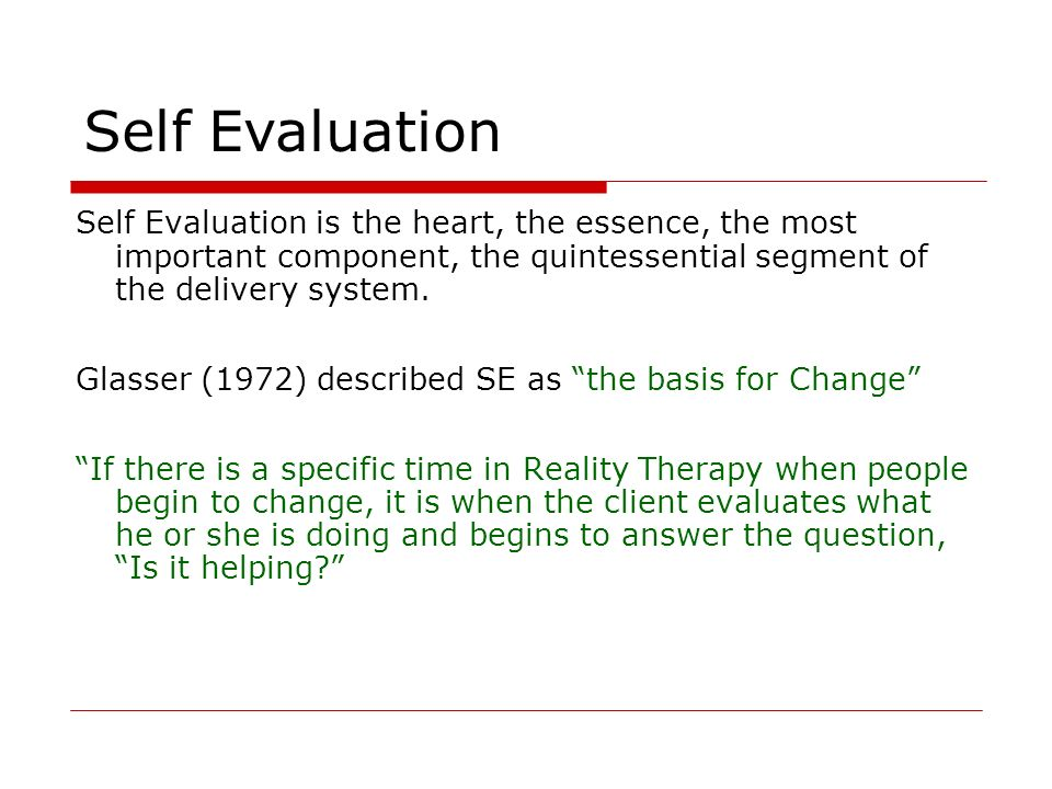 Self Evaluation Self Evaluation is the heart, the essence, the most important component, the quintessential segment of the delivery system. Glasser (1
