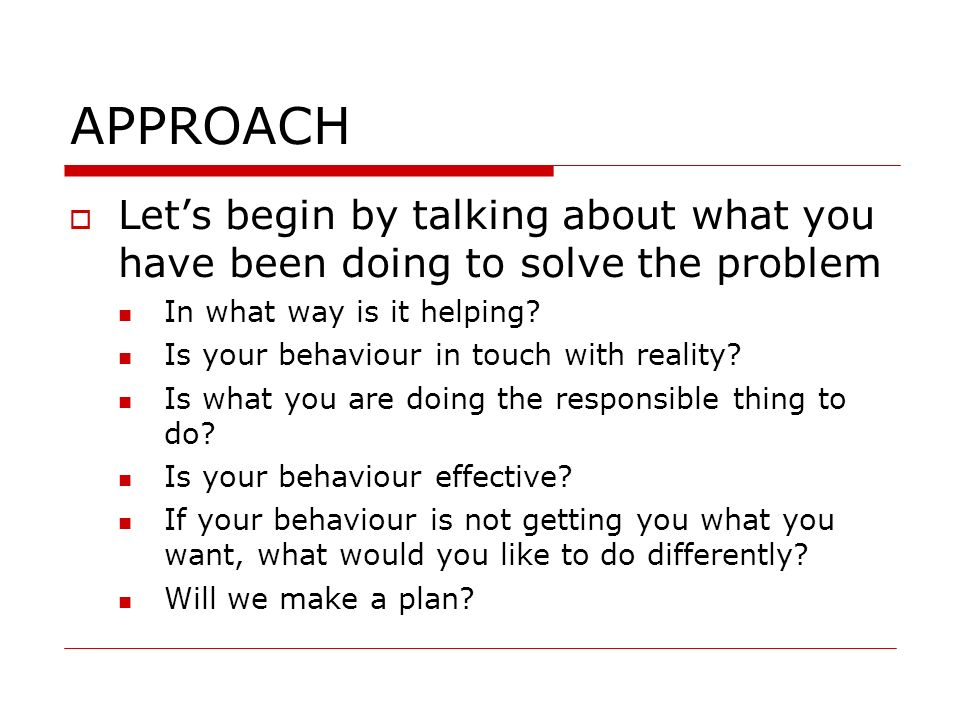 APPROACH Lets begin by talking about what you have been doing to solve the problem In what way is it helping? Is your behaviour in touch with reality?