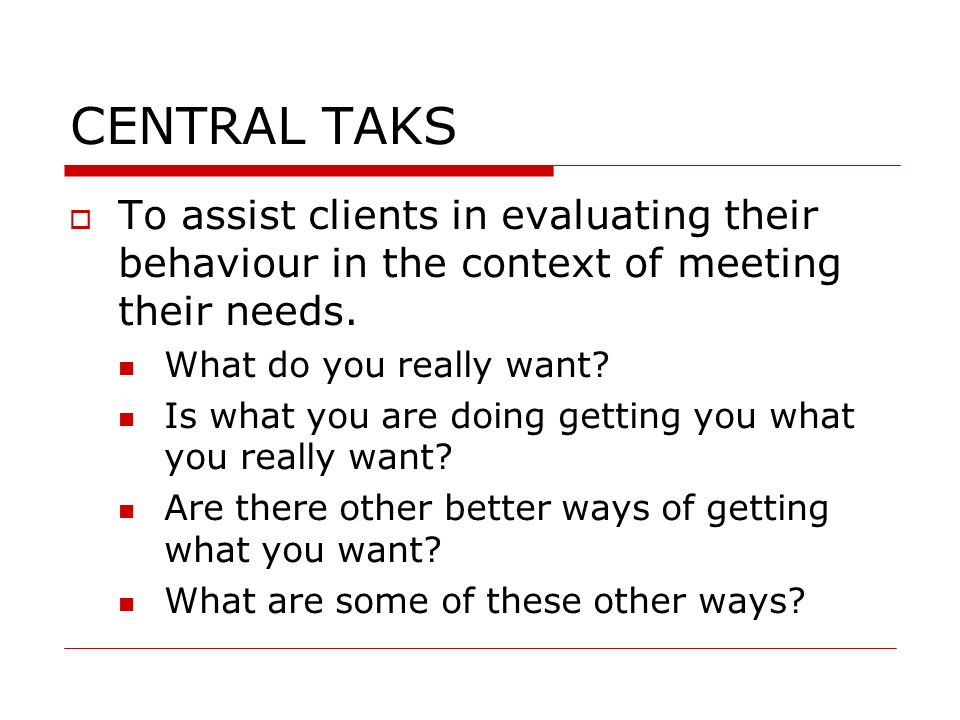 CENTRAL TAKS To assist clients in evaluating their behaviour in the context of meeting their needs. What do you really want? Is what you are doing get